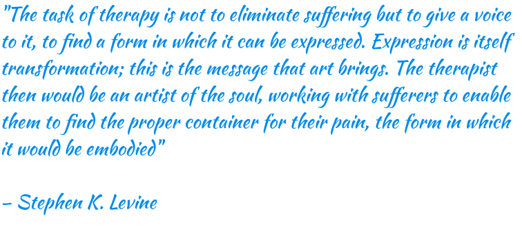 """The task of therapy is not to eliminate suffering but to give a voice to it, to find a form in which it can be expressed. Expression is itself transformation; this is the message that art brings. The therapist then would be an artist of the soul, working with sufferers to enable them to find the proper container for their pain, the form in which it would be embodied"" – Stephen K. Levine"